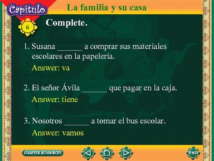 La familia y su casa 6 Complete. 1. Susana ______ a comprar sus materiales