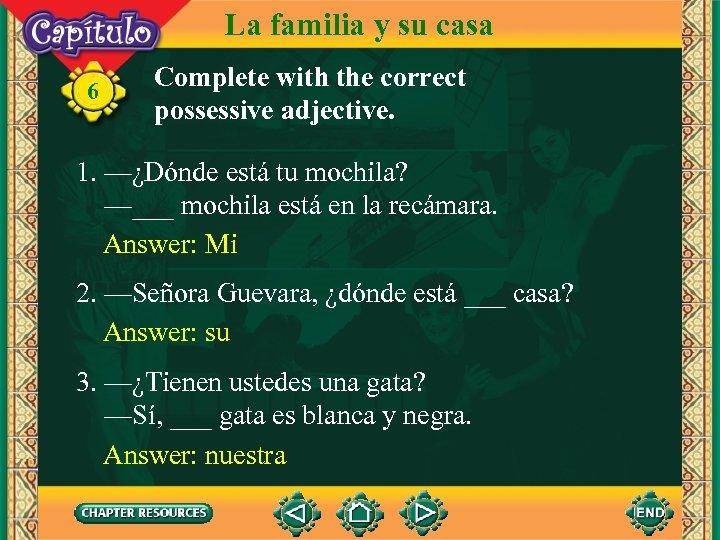 La familia y su casa 6 Complete with the correct possessive adjective. 1. —¿Dónde