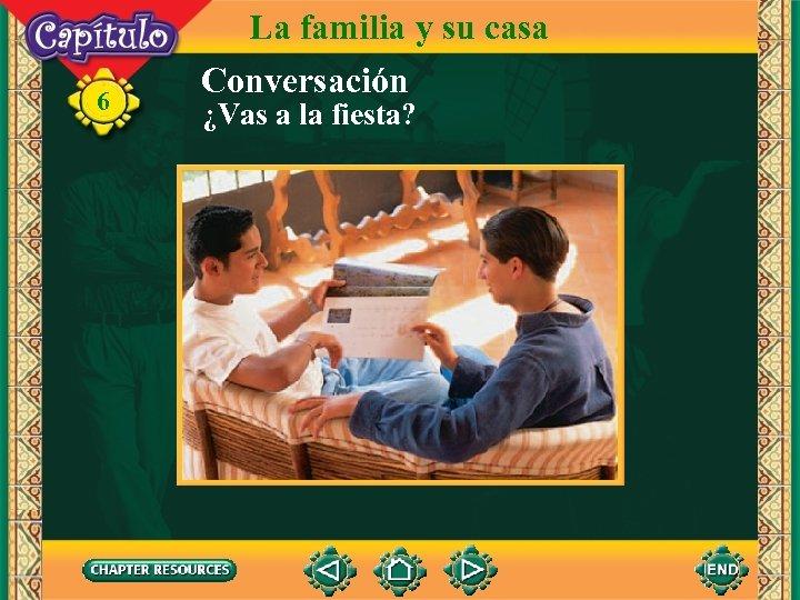 6 La familia y su casa Conversación ¿Vas a la fiesta?
