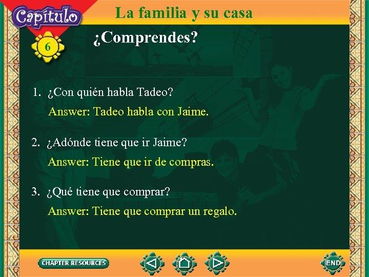 6 La familia y su casa ¿Comprendes? 1. ¿Con quién habla Tadeo? Answer: Tadeo