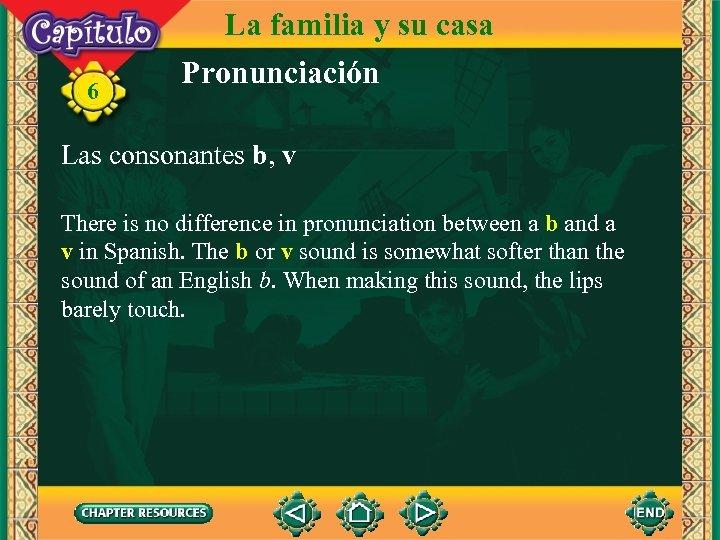 6 La familia y su casa Pronunciación Las consonantes b, v There is no