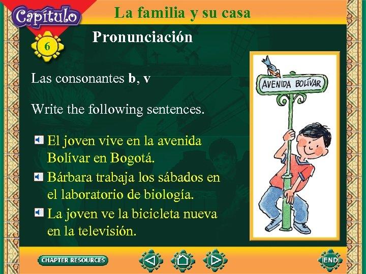6 La familia y su casa Pronunciación Las consonantes b, v Write the following