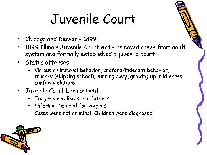 Juvenile Court • Chicago and Denver – 1899 • 1899 Illinois Juvenile Court Act