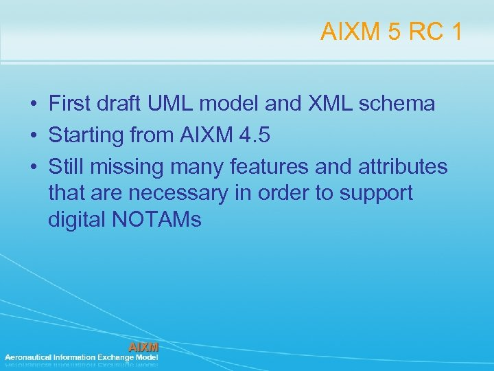 AIXM 5 RC 1 • First draft UML model and XML schema • Starting