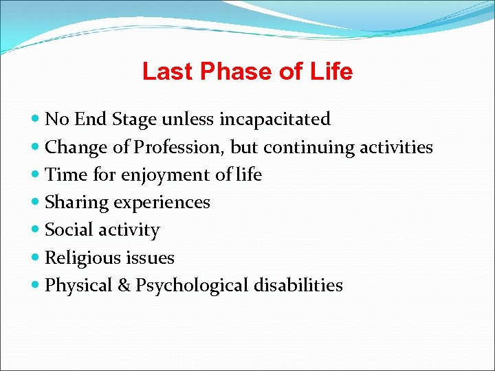 Last Phase of Life No End Stage unless incapacitated Change of Profession, but continuing
