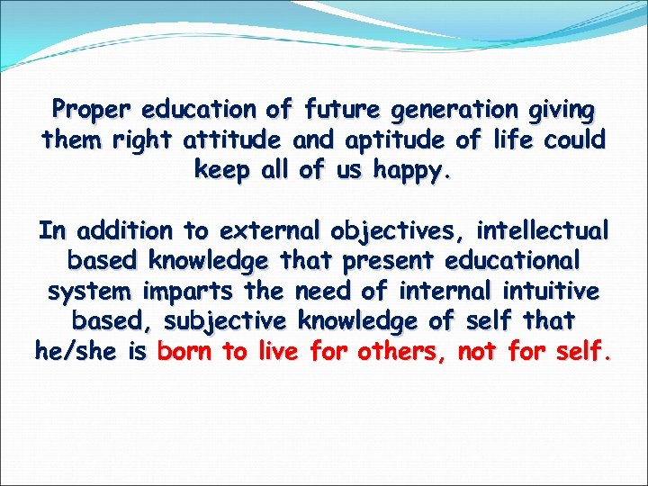 Proper education of future generation giving them right attitude and aptitude of life could