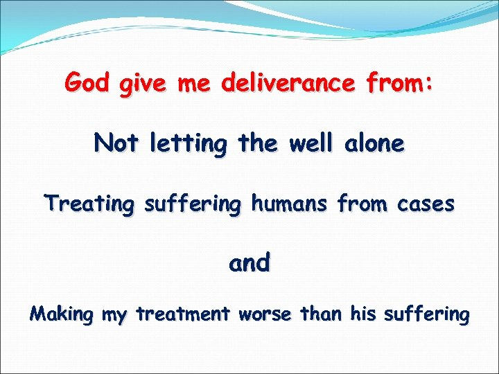 God give me deliverance from: Not letting the well alone Treating suffering humans from