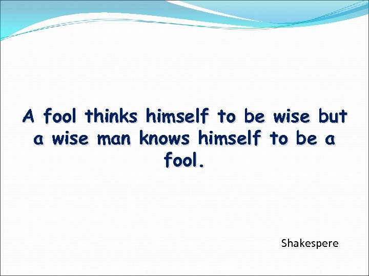 A fool thinks himself to be wise but a wise man knows himself to