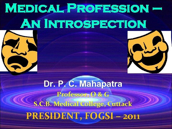 Medical Profession – An Introspection Dr. P. C. Mahapatra Professor, O & G S.