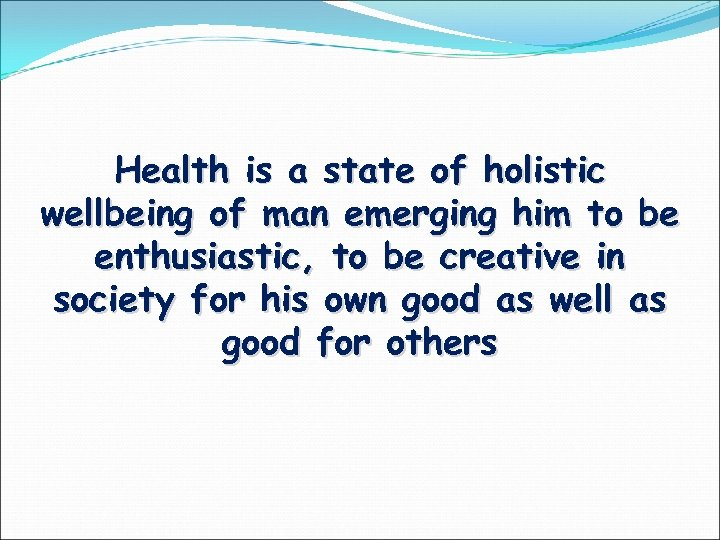 Health is a state of holistic wellbeing of man emerging him to be enthusiastic,