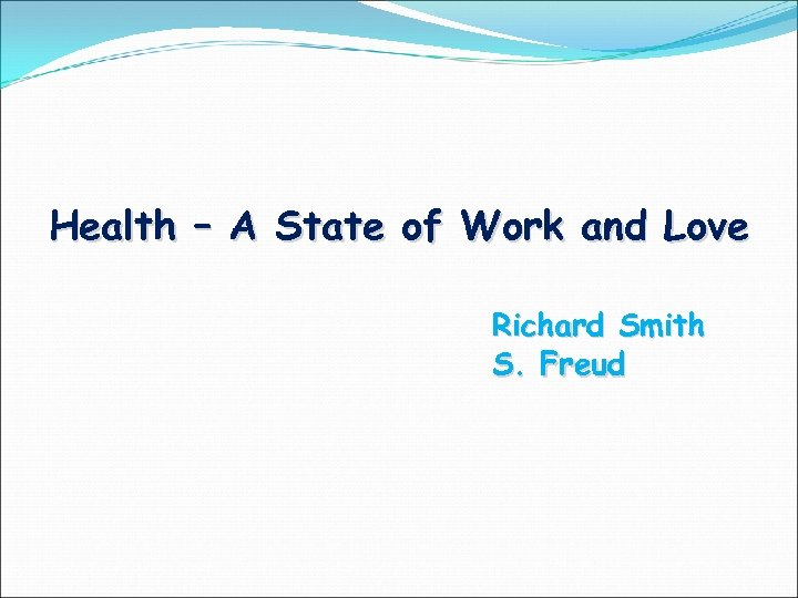 Health – A State of Work and Love Richard Smith S. Freud