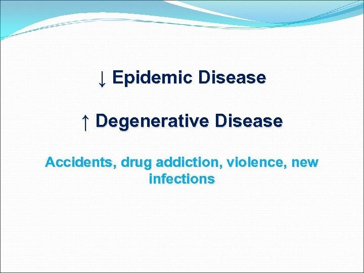 ↓ Epidemic Disease ↑ Degenerative Disease Accidents, drug addiction, violence, new infections