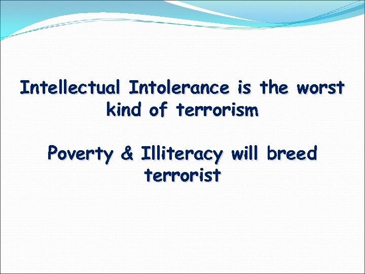Intellectual Intolerance is the worst kind of terrorism Poverty & Illiteracy will breed terrorist