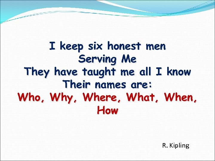 I keep six honest men Serving Me They have taught me all I know