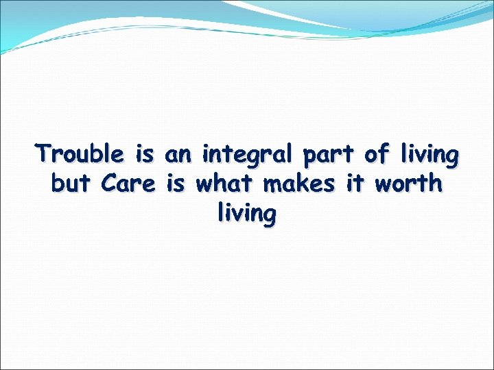Trouble is an integral part of living but Care is what makes it worth