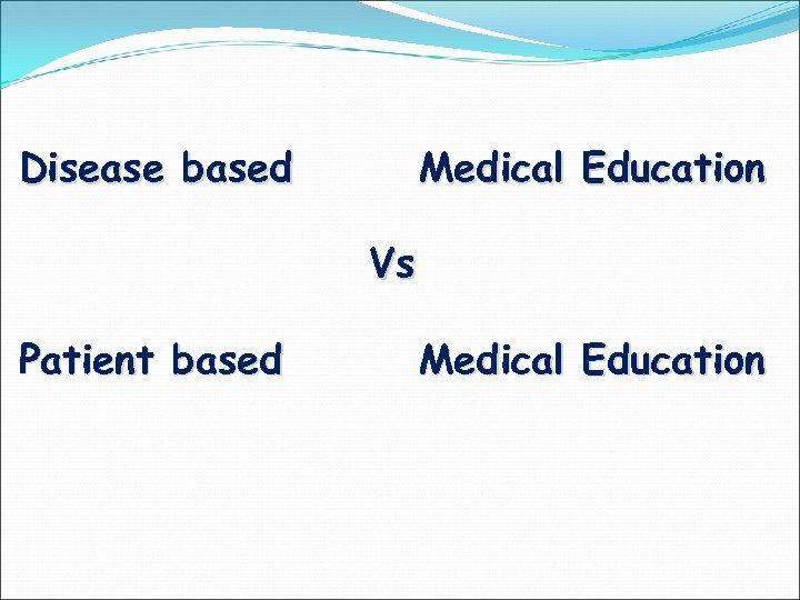 Disease based Medical Education Vs Patient based Medical Education