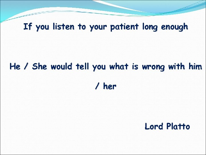 If you listen to your patient long enough He / She would tell you