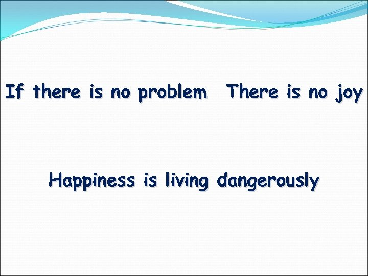 If there is no problem There is no joy Happiness is living dangerously
