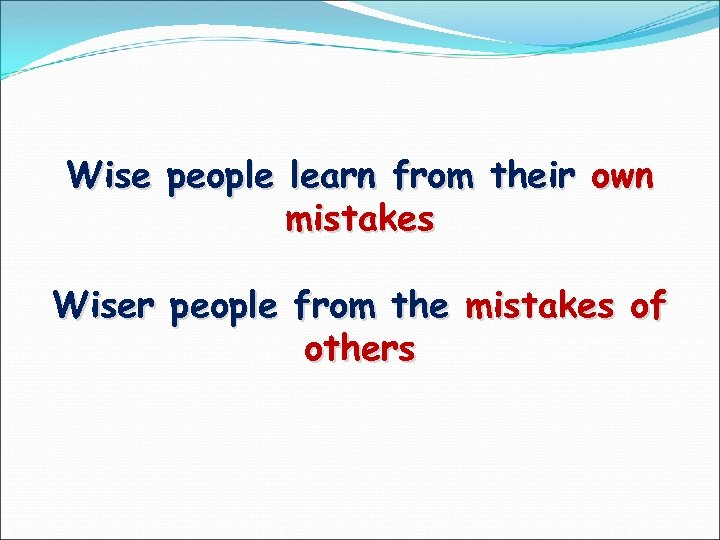 Wise people learn from their own mistakes Wiser people from the mistakes of others