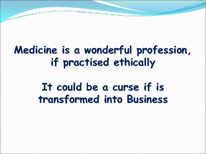 Medicine is a wonderful profession, if practised ethically It could be a curse if