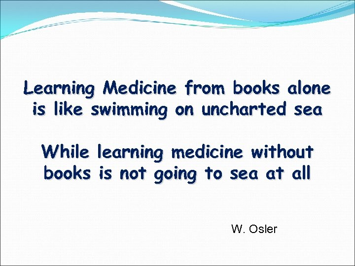 Learning Medicine from books alone is like swimming on uncharted sea While books learning