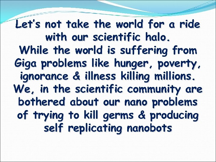 Let's not take the world for a ride with our scientific halo. While the