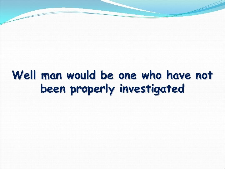 Well man would be one who have not been properly investigated