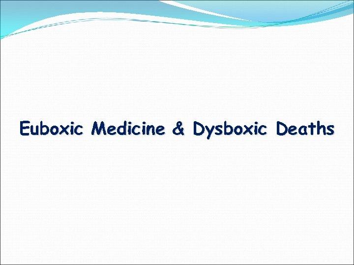 Euboxic Medicine & Dysboxic Deaths