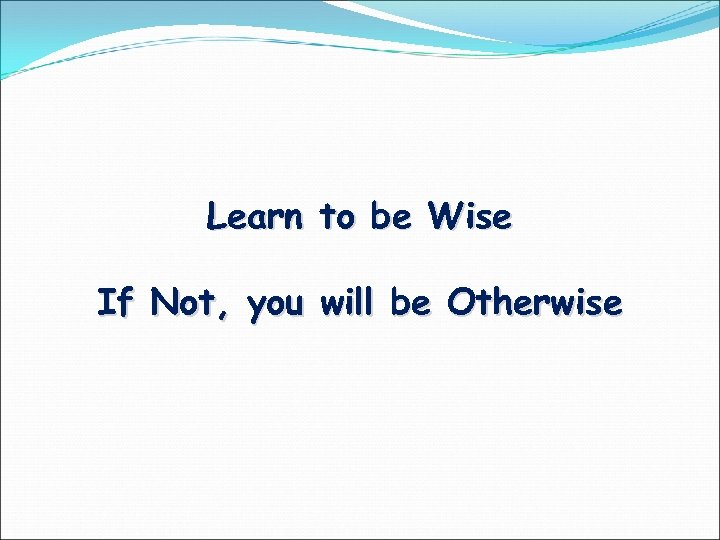 Learn to be Wise If Not, you will be Otherwise