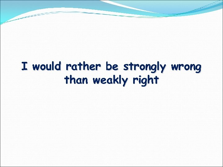 I would rather be strongly wrong than weakly right