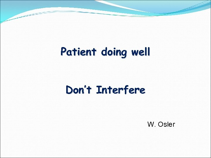 Patient doing well Don't Interfere W. Osler