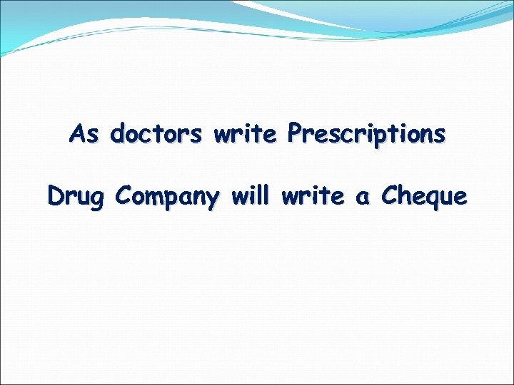 As doctors write Prescriptions Drug Company will write a Cheque