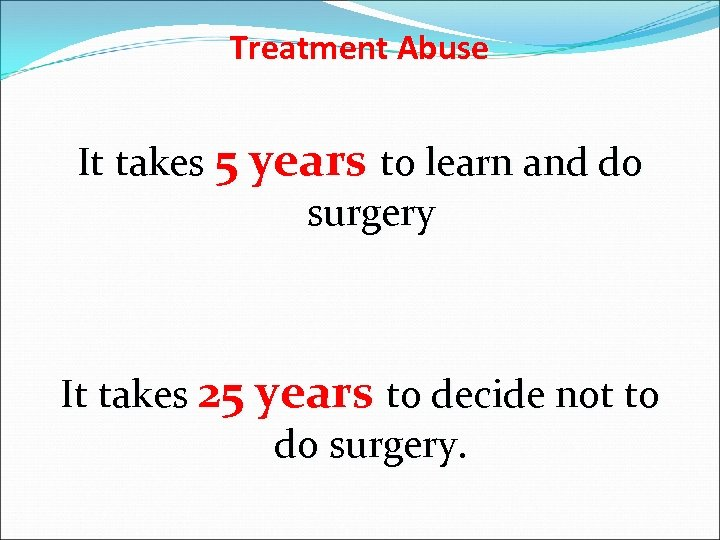 Treatment Abuse It takes 5 years to learn and do surgery It takes 25