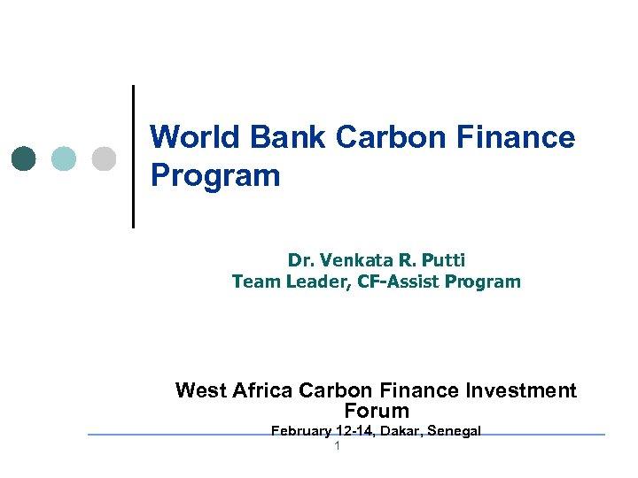 World Bank Carbon Finance Program Dr. Venkata R. Putti Team Leader, CF-Assist Program West