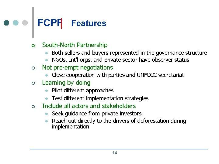 FCPF Features ¢ South-North Partnership l l ¢ Not pre-empt negotiations l ¢ Close