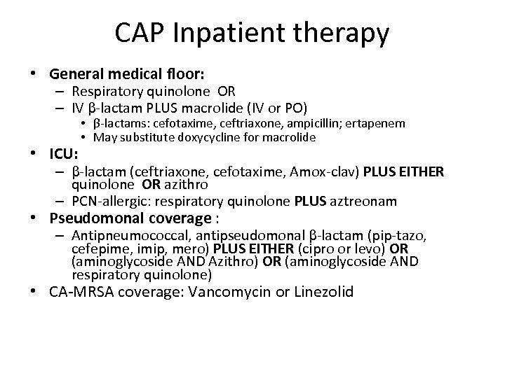 CAP Inpatient therapy • General medical floor: – Respiratory quinolone OR – IV β-lactam