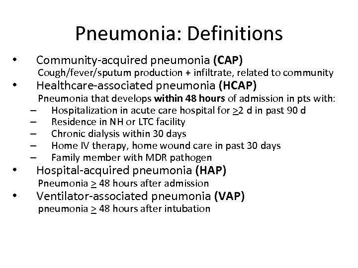 Pneumonia: Definitions • Community-acquired pneumonia (CAP) • Healthcare-associated pneumonia (HCAP) • • Cough/fever/sputum production