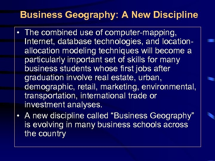 Business Geography: A New Discipline • The combined use of computer-mapping, Internet, database technologies,