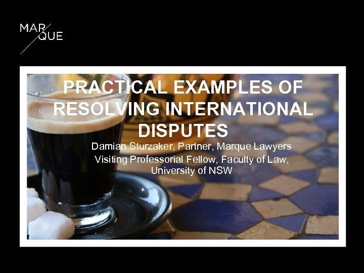 PRACTICAL EXAMPLES OF RESOLVING INTERNATIONAL DISPUTES Damian Sturzaker, Partner, Marque Lawyers Visiting Professorial Fellow,