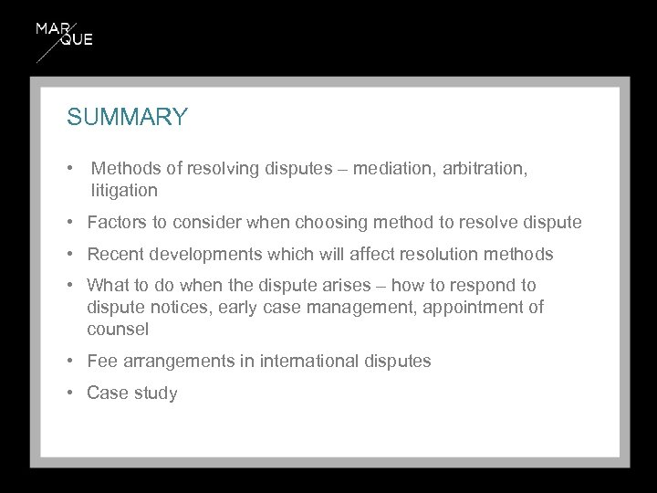 SUMMARY • Methods of resolving disputes – mediation, arbitration, litigation • Factors to consider