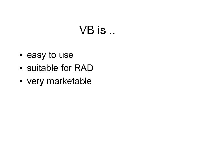 VB is. . • easy to use • suitable for RAD • very marketable