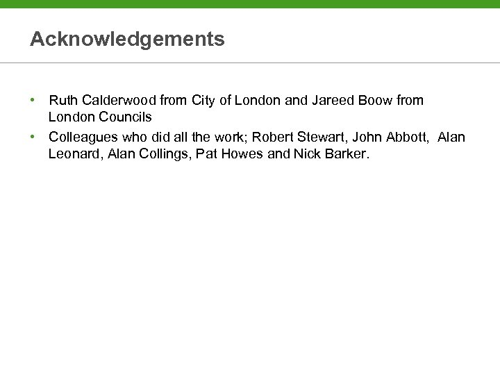 Acknowledgements • Ruth Calderwood from City of London and Jareed Boow from London Councils