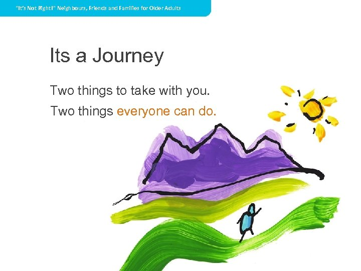 """""""It's Not Right!"""" Neighbours, Friends and Families for Older Adults Its a Journey Two"""