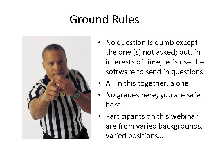 Ground Rules • No question is dumb except the one (s) not asked; but,