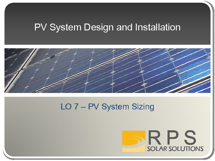PV System Design and Installation LO 7 – PV System Sizing RPS SOLAR SOLUTIONS