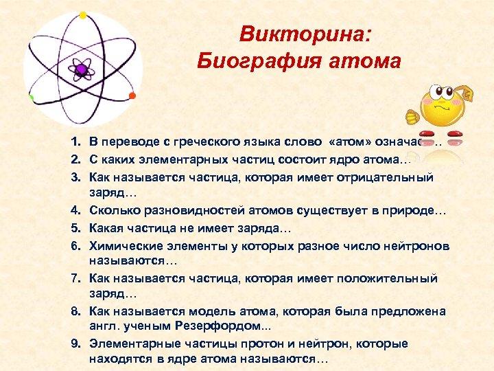Викторина: Биография атома 1. В переводе с греческого языка слово «атом» означает… 2. С