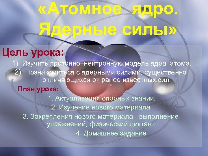 «Атомное ядро. Ядерные силы» Цель урока: 1) Изучить протонно–нейтронную модель ядра атома. 2)