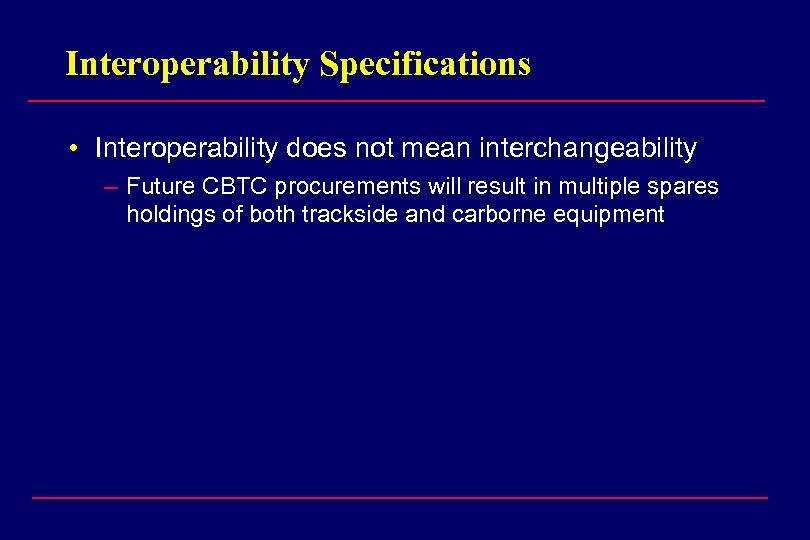 Interoperability Specifications • Interoperability does not mean interchangeability – Future CBTC procurements will result