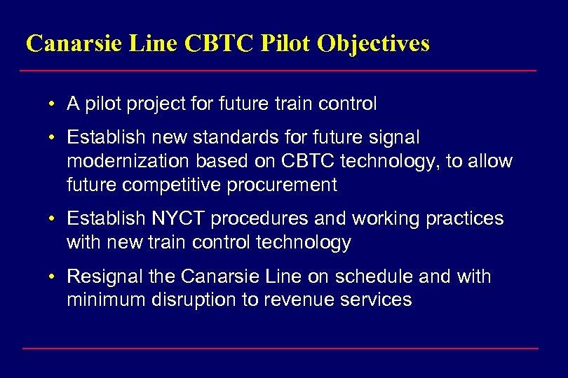 Canarsie Line CBTC Pilot Objectives • A pilot project for future train control •