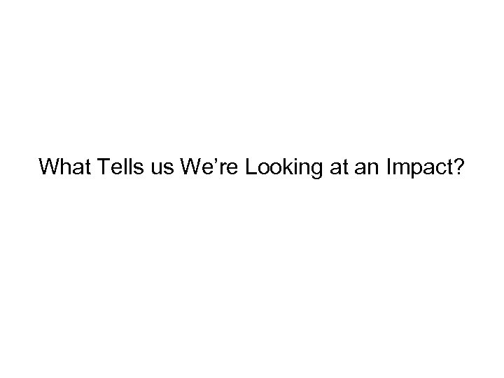 What Tells us We're Looking at an Impact?